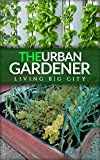 Free Kindle Book -   The Urban Gardener - Indoor And Outdoor Gardening, Growing Vegetables, Herb Planting, Starting From Seed, Watering, Cacti Growing, Tips And A Bonus Flower Gardening