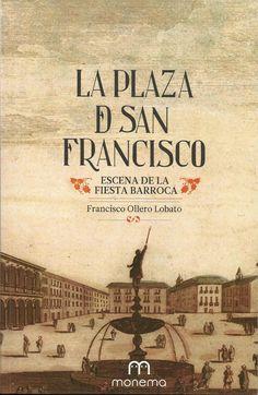 La Plaza de San Francisco de Sevilla, escena de la fiesta barroca / Francisco Ollero Lobato Publicación[Granada] : Monema, D.L. 2013