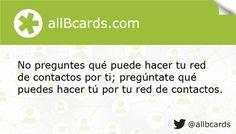 No preguntes qué puede hacer tu red de contactos por ti; pregúntate qué puedes hacer tú por tu red de contactos. www.allBcards.com