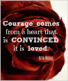 Courage comes from a heart that is CONVINCED it is loved. - Beth Moore= i hope one day i can have courage from love instead of hate Faith Quotes, Words Quotes, Wise Words, Me Quotes, Sayings, Beth Moore Quotes, Great Quotes, Inspirational Quotes, It Goes On