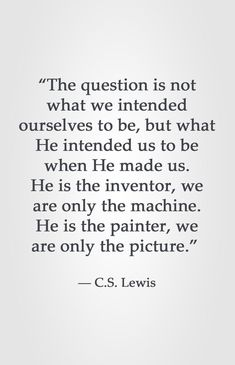 """The question is not what we intended ourselves to be, but what He intended us to be when He made us. He is the inventor, we are only the machine. He is the painter, we are only the picture. Quotable Quotes, Faith Quotes, Bible Quotes, Bible Verses, Me Quotes, People Quotes, Lyric Quotes, Biblical Quotes, Great Quotes"