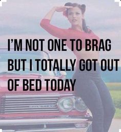 I'm not one to brag but I totally got out of bed today.