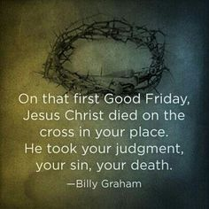 On that first Good Friday, Jesus Christ died on the cross in your place. He took your judgment, your sin, your death. - Billy Graham