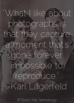 """""""What I Like About Photographs is That They Capture a Moment That's Gone Forever, Impossible to Reproduce."""" -Karl Lagergeld (Teach Me Genealogy)"""