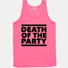 I'm the DEATH of the party because I always KILL IT!