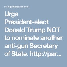 Urge President-elect Donald Trump NOT to nominate another anti-gun Secretary of State. http://paracom.paramountcommunication.com/ct/39128970:smjesXuNE:m:1:334316058:15FE9000A262DD0987B243F0E8DFF579:r Sign your petition urging President-elect Donald Trump NOT to nominate another anti-gun Secretary of State.