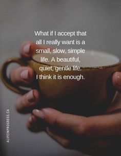 What if I accept that all I really want is a small, slow, simple life.. Life Quotes Love, Wisdom Quotes, Words Quotes, Quotes To Live By, Me Quotes, Motivational Quotes, Simple Life Quotes, Appreciate Life Quotes, Lessons Learned In Life Quotes
