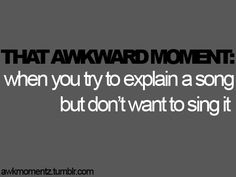 """Even more awkward is when you try to sing it because people are like, """"Hold on a sec, I think I hear something dying over  there.."""""""