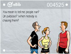 You mean to tell me people run?  On purpose? When nobody is   chasing them?