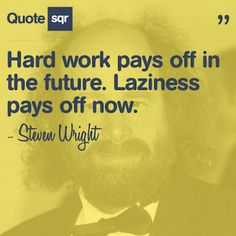 Hard work pays off in the future. Laziness pays off now. - Steven Wright #quotesqr