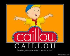 """Soooo done with this show.  """"Caillou. Teaching kids to be whiney brats since 1997."""""""