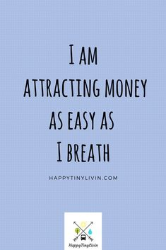 Say It! Believe It! Then watch it happen! I am attracting money as easy as I breath. Check out Happytinylivin.com for more!