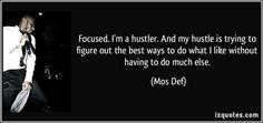 Focused. I'm a hustler. And my hustle is trying to figure out the ...