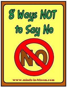 """NO"" is a show stopper. Most of the time, nothing creative, productive, or worthwhile happens after ""NO"". Of course there are times when ""NO"" is appropriate, perhaps even essential, but often parents and teachers do not stop to evaluate the situation to see if it is really one of those times. Automatically, many of us say ""NO,"" without really thinking about it.  http://www.minds-in-bloom.com/2010/01/8-ways-not-to-say-no.html#"