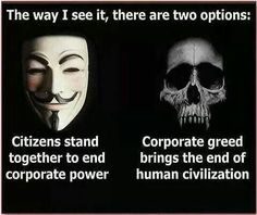 The way I see it, there are two options: Citizens stand together to end corporate power. or Corporate greed brings the end of human civilization. Rebel, By Any Means Necessary, V For Vendetta, I See It, Question Everything, Bring It On, Let It Be, Motivation, Civilization