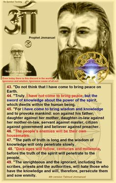 """Even today there is this discord in the world, Ignorance and wisdom, Ignorance cause of all evil"" 43. ""Do not think that I have come to bring peace on Earth. 44. ""Truly, I have not come to bring peace, but the sword of knowledge about the power of the spirit, which dwells within the human being. 45. ""For I have come to bring wisdom and knowledge and to provoke mankind: son against his father, daughter against her mother, daughter-in-law against her mother-in-law, servant against master…"