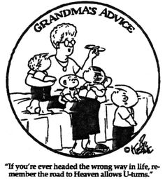 Grandma's Advice: If you're ever headed the wrong way in life, remember the road to Heaven allows u-turns.