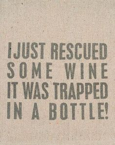 LOL!! I just rescued some #wine - it was trapped in a bottle!