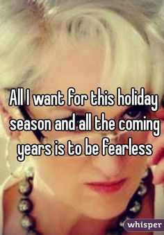 All I want for this holiday season and all the coming years is to be fearless
