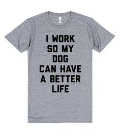 I Work So My Dog Can Have A Better Life | Athletic T-shirt | SKREENED I work so my dog can have a better life. My dog is my world. One day i'll retire and we'll hang out and play all day.