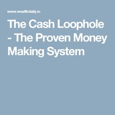 The Cash Loophole - The Proven Money Making System
