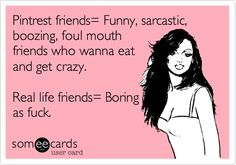 Pintrest friends= Funny, sarcastic, boozing, foul mouth friends who wanna eat and get crazy. Real life friends= Boring as fuck.
