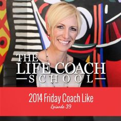 TheLifeCoachSchool.com | Podcast Episode #39: 2014 Friday Coach Like