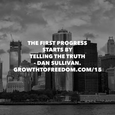 The First Progress Starts By Telling The Truth.  - Dan Sullivan http://GrowthToFreedom.com/15
