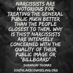 "Narcissists are notorious for treating the general public much better than the people closest to them. Why is this? Narcissists are intensely concerned with the quality of their public image or ""billboard"".amen!"