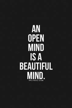 an open mind is a beautiful thing