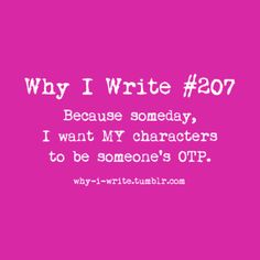 Why I write. Because someday, my characters will be someone's otp. That's a statement.