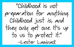 Childhood is not preparation for anything.