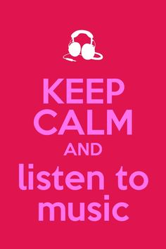 Keep Calm & Listen To Music!!