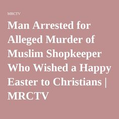 Man Arrested for Alleged Murder of Muslim Shopkeeper Who Wished a Happy Easter to Christians   MRCTV
