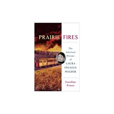Prairie Fires : The Life and Times of Laura Ingalls Wilder (Hardcover) (Caroline Fraser)