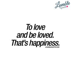 """""""To love and be loved. That's happiness."""""""