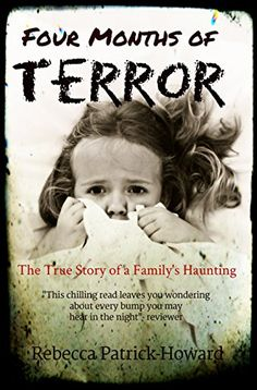 Four Months of Terror: The True Story of a Family's Haunting (True Hauntings Book 1) by Rebecca Patrick-Howard