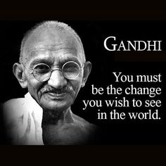 Be the change you wish to see in the world, you have the power inside of you to change the world for the better