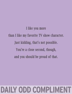 I like you more than I like my favorite TV show character. JK, thats no possible. You're a close second, though, and you should be proud of that.
