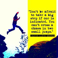 """""""Don't be afraid to take a big step if one is indicated. You can't cross a  chasm in two small jumps.""""  -David Lloyd George"""