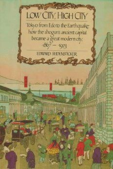 Low City, High City: Tokyo from Edo to the Earthquake: how the shogun's ancient capital became a great modern city, 1867-1923: Edward Seidensticker: 9780674539396: Amazon.com: Books