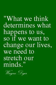 What we think determines what happens to us, so if we want to change our lives, we need to stretch our minds
