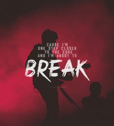 I'm about to break!! Linkin park lyrics I can relate from when I was growing up -KE