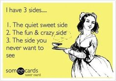 I have 3 sides.. 1. The quiet sweet side. 2. The fun & crazy side. 3. The side you never want to see.