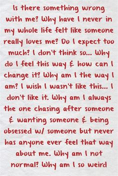 Wrong love quotes - Is there something wrong with me Why have I never in my whole life felt like someone really loves me Do I expect too much I don't think so Why do I feel this way Trust Quotes, New Quotes, Reality Quotes, Mood Quotes, Wisdom Quotes, Life Quotes, Inspirational Quotes, Funny Quotes, Wrong Love Quotes