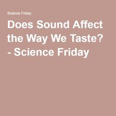 Does Sound Affect the Way We Taste? - Science Friday