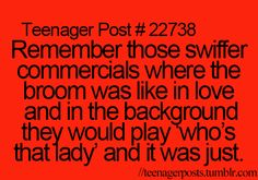 "Teenager Post #22738 - Remember those Swiffer commercials where the broom was like in love and in the background they would play ""Who's That Lady?"" and it was just...? ~ Don't you remember? OMG! Go look them up! They're so weird!"