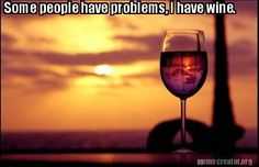 Some people have problems, I have wine.
