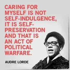 """Caring for myself is not self-indulgence, it is self-preservation, and that is an act of political warfare. - Audre Lorde natural-queen-of-coarse: """" onebrownwoman: """" Caring for myself is not. Audre Lorde Quotes, Quotable Quotes, Social Justice, Self Care, Inspire Me, Quotes To Live By, Life Quotes, Hot Quotes, Wall Quotes"""
