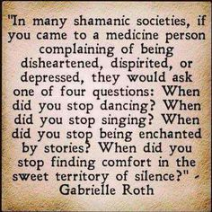 When did you stop dancing? When did you stop singing? When did you stop being enchanted by stories? When did you stop finding comfort in the sweet territory of silence?    - Gabrielle Roth